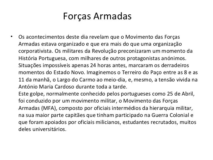 Forças Armadas <ul><li>Os acontecimentos deste dia revelam que o Movimento das Forças Armadas estava organizado e que era ...