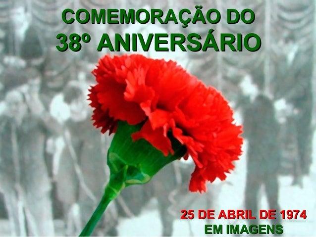 COMEMORAÇÃO DOCOMEMORAÇÃO DO 38º ANIVERSÁRIO38º ANIVERSÁRIO 25 DE ABRIL DE 197425 DE ABRIL DE 1974 EM IMAGENSEM IMAGENS