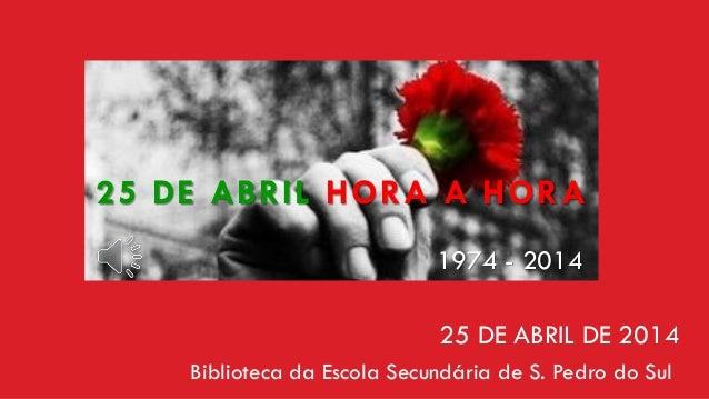 Biblioteca da Escola Secundária de S. Pedro do Sul 25 DE ABRIL HORA A HORA 25 DE ABRIL DE 2014 1974 - 2014