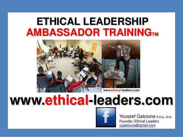 ETHICAL LEADERSHIP  AMBASSADOR TRAININGTM  www.ethical-leaders.com  www.ethical-leaders.com  Youssef Gaboune B.Eng., M.Sc....