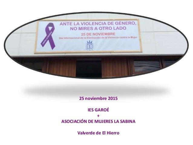 25 noviembre 2015 IES GAROÉ + ASOCIACIÓN DE MUJERES LA SABINA Valverde de El Hierro
