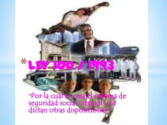 """* LEY 100 / 1993 """"Por la cual se crea el sistema de seguridad social integral y se dictan otras disposiciones""""."""
