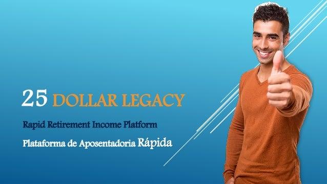 25 DOLLAR LEGACY Rapid Retirement Income Platform Plataforma de Aposentadoria Rápida