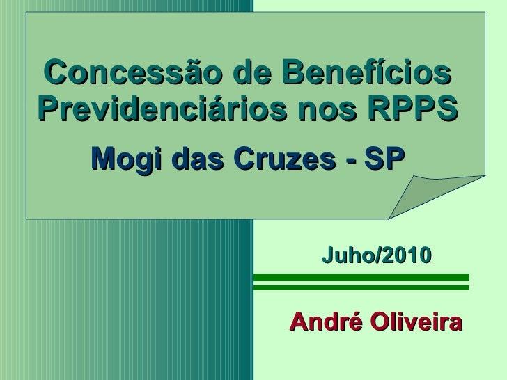 Concessão de Benefícios Previdenciários nos RPPS Mogi das Cruzes - SP André Oliveira Juho/2010