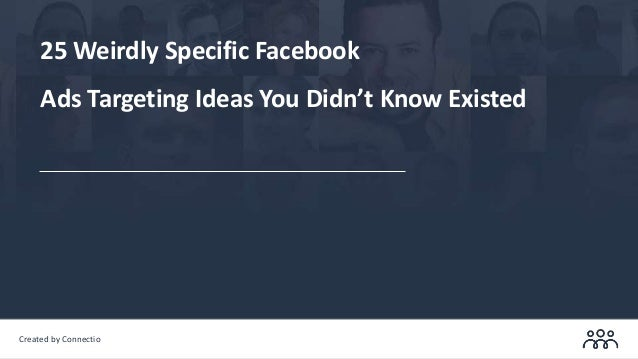 Created by Connectio 25 Weirdly Specific Facebook Ads Targeting Ideas You Didn't Know Existed