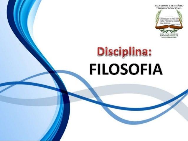 FACULDADE E SEMINÁRIOS TEOLÓGICO NACIONAL DISCIPLINA: FILOSOFIA ORIENTAÇÕES O Slide aqui apresentado, tem como objetivo ap...