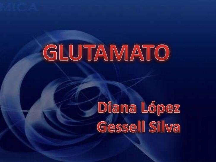 GLUTAMATO<br />Diana López<br />Gessell Silva<br />