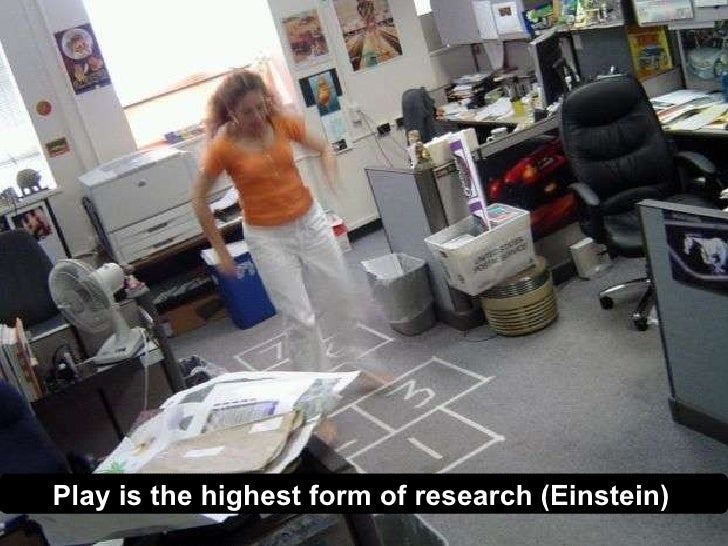 Play is the highest form of research (Einstein)