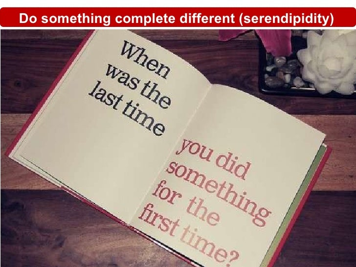 Do something complete different (serendipidity) 1