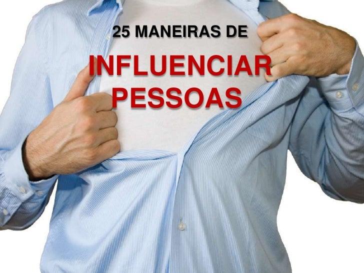 25 MANEIRAS DE <br />INFLUENCIAR<br />PESSOAS <br />
