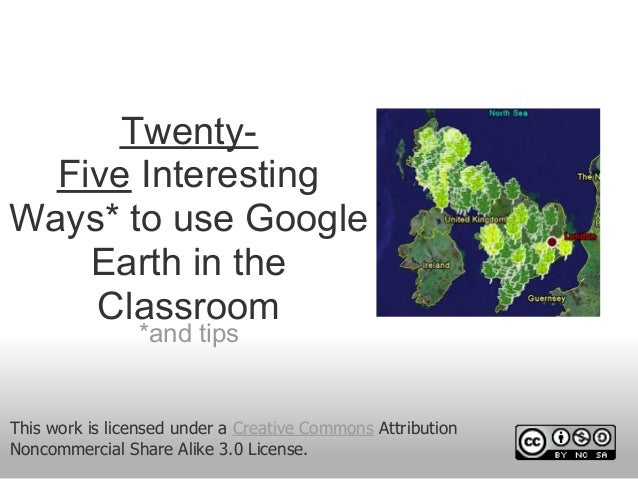Twenty- Five Interesting Ways* to use Google Earth in the Classroom *and tips This work is licensed under a Creative Commo...