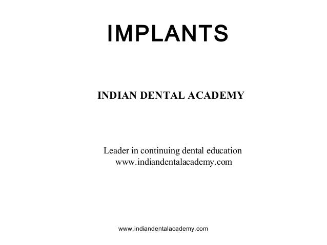 IMPLANTS INDIAN DENTAL ACADEMY  Leader in continuing dental education www.indiandentalacademy.com  www.indiandentalacademy...