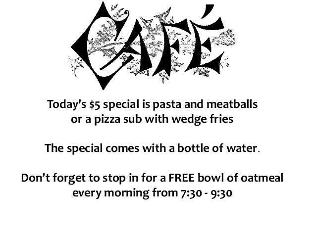 Today's $5 special is pasta and meatballs or a pizza sub with wedge fries The special comes with a bottle of water. Don't ...