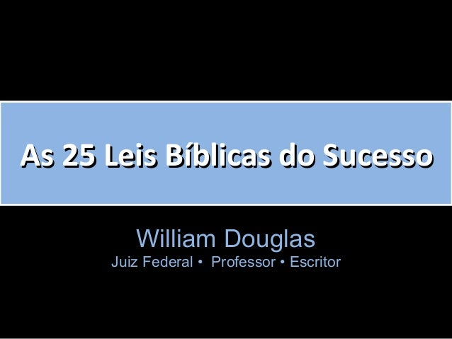 As 25 Leis Bíblicas do SucessoAs 25 Leis Bíblicas do Sucesso William Douglas Juiz Federal • P• Professor • Escritor• Escri...