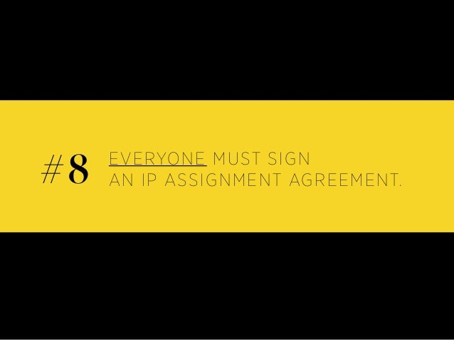 EVERYONE MUST SIGN AN IP ASSIGNMENT AGREEMENT.#8