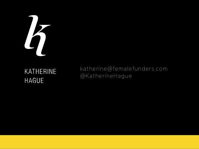 katherine@femalefunders.com @KatherineHague