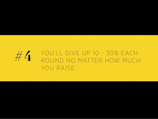 YOU'LL GIVE UP 10 - 30% EACH ROUND NO MATTER HOW MUCH YOU RAISE. #4