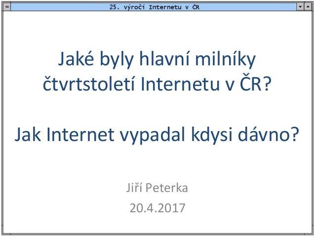 Jaké byly hlavní milníky čtvrtstoletí Internetu v ČR? Jak Internet vypadal kdysi dávno? Jiří Peterka 20.4.2017