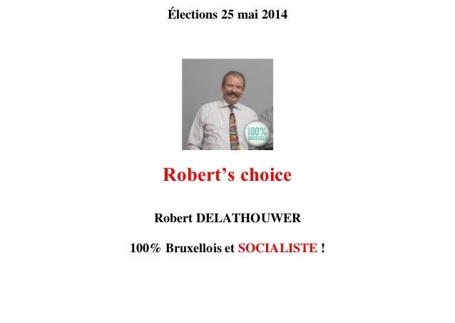 Élections 25 mai 2014 Robert's choice Robert DELATHOUWER 100% Bruxellois et SOCIALISTE !