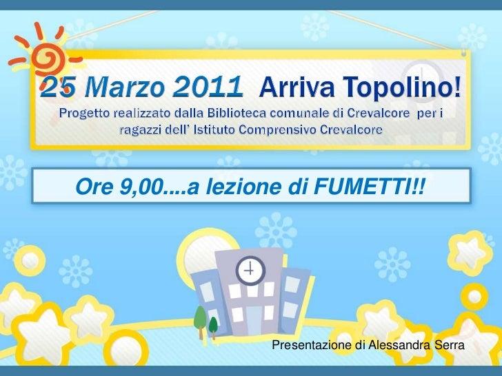 25 Marzo 2011 Arriva Topolino!Progetto realizzato dalla Biblioteca comunale di Crevalcore  per i ragazzi dell' Istituto Co...