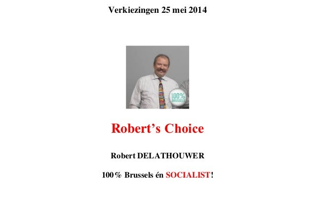 Verkiezingen 25 mei 2014 Robert's Choice Robert DELATHOUWER 100% Brussels én SOCIALIST!