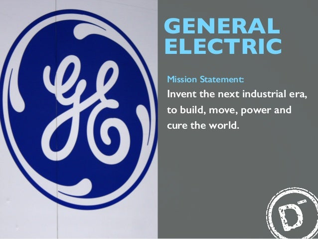 GENERAL ELECTRIC Mission Statement: Invent the next industrial era, to build, move, power and cure the world.