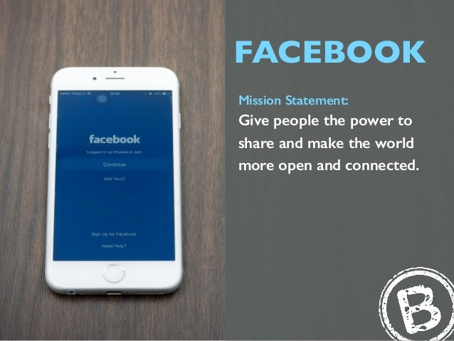 FACEBOOK Mission Statement: Give people the power to share and make the world more open and connected.