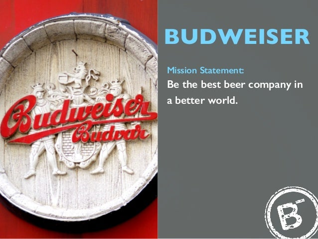 BUDWEISER Mission Statement: Be the