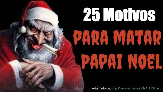 25 Motivos  para matar  Papai Noel  Adaptado de: http://www.espada.eti.br/n1132.asp