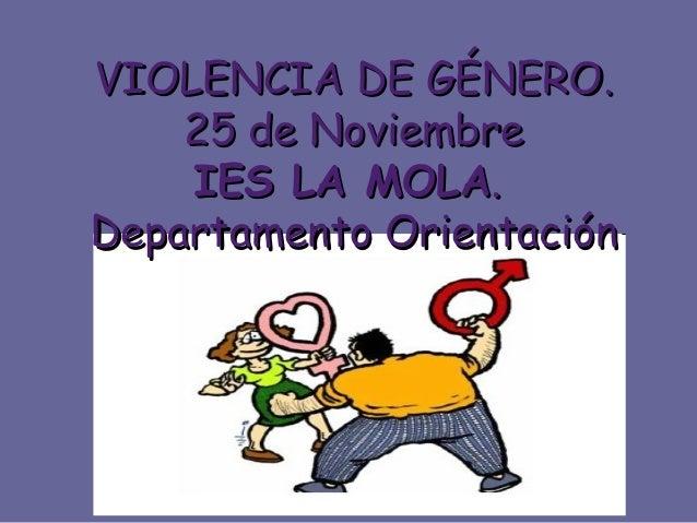 VIOLENCIA DE GÉNERO.VIOLENCIA DE GÉNERO. 25 de Noviembre25 de Noviembre IES LA MOLAIES LA MOLA.. Departamento OrientaciónD...
