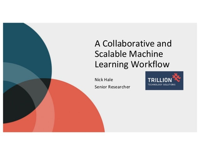 A Collaborative and Scalable Machine Learning Workflow Nick Hale Senior Researcher
