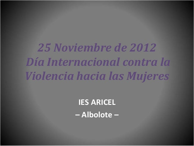 25 Noviembre de 2012Día Internacional contra laViolencia hacia las Mujeres          IES ARICEL         – Albolote –
