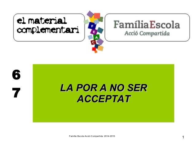 Família Escola Acció Compartida 2014-2015  1  6  7 LLAA PPOORR AA NNOO SSEERR  AACCCCEEPPTTAATT