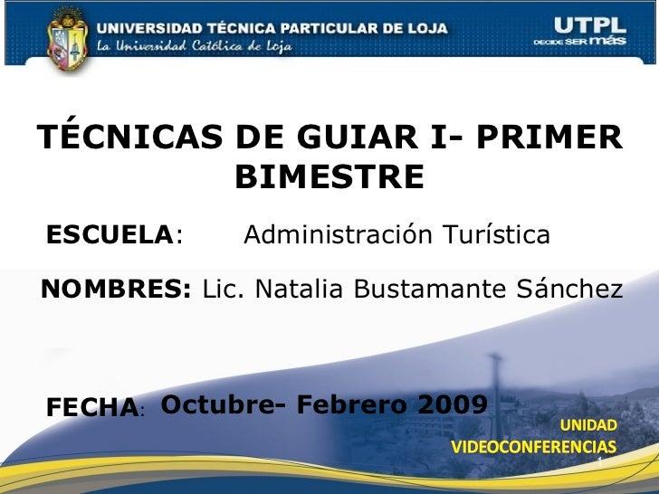 ESCUELA :  Administración Turística NOMBRES:  Lic. Natalia Bustamante Sánchez TÉCNICAS DE GUIAR I- PRIMER BIMESTRE FECHA :...