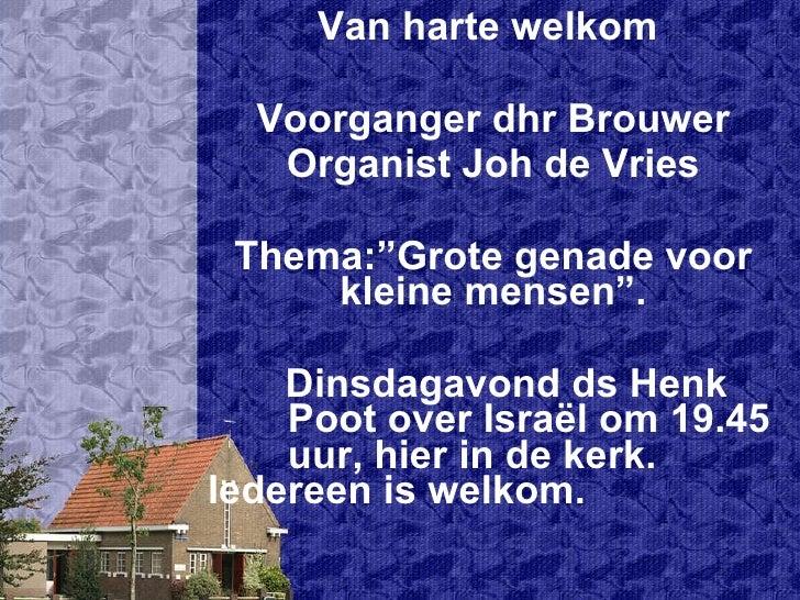 """Van harte welkom  Voorganger dhr Brouwer Organist Joh de Vries Thema:""""Grote genade voor kleine mensen"""". Dinsdagavond ds He..."""
