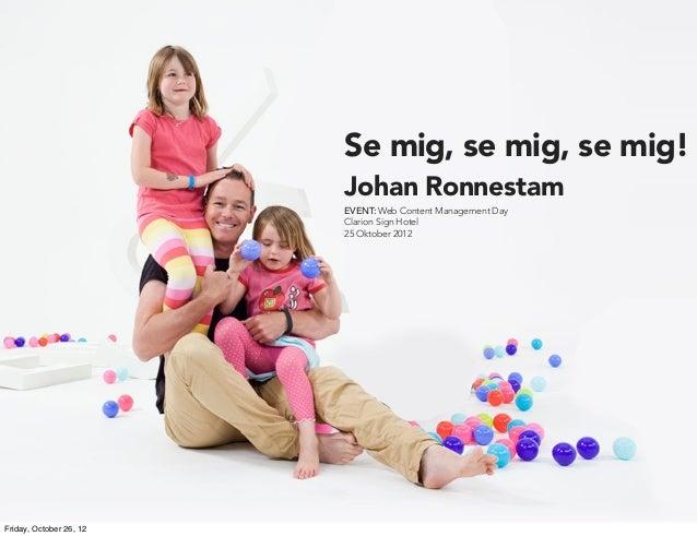 Se mig, se mig, se mig!                         Johan Ronnestam                         EVENT: Web Content Management Day ...
