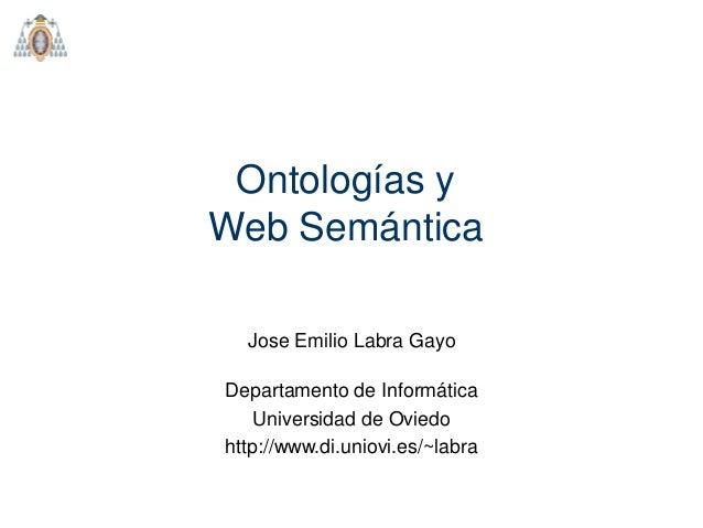 Ontologías y Web Semántica Jose Emilio Labra Gayo Departamento de Informática Universidad de Oviedo http://www.di.uniovi.e...