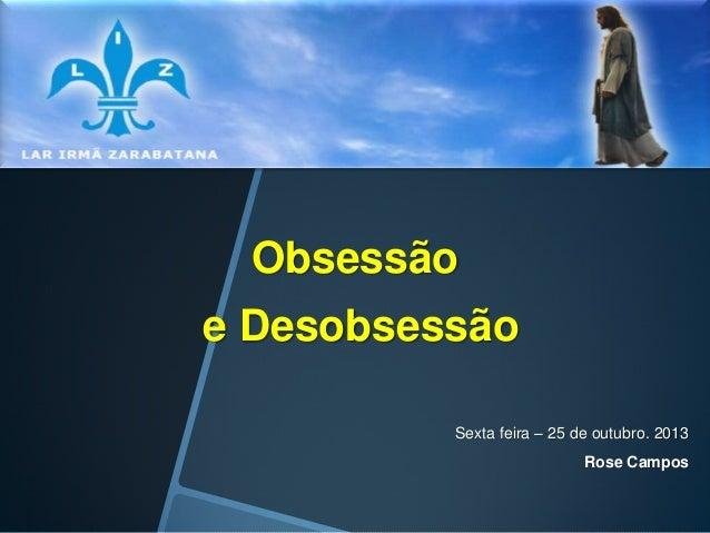 Obsessão e Desobsessão Sexta feira – 25 de outubro. 2013  Rose Campos