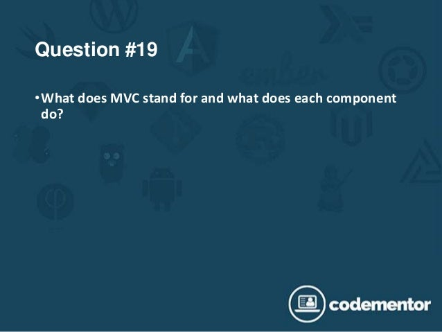 Question #19 •What does MVC stand for and what does each component do?