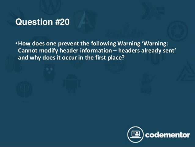 Question #20 •How does one prevent the following Warning 'Warning: Cannot modify header information – headers already sent...