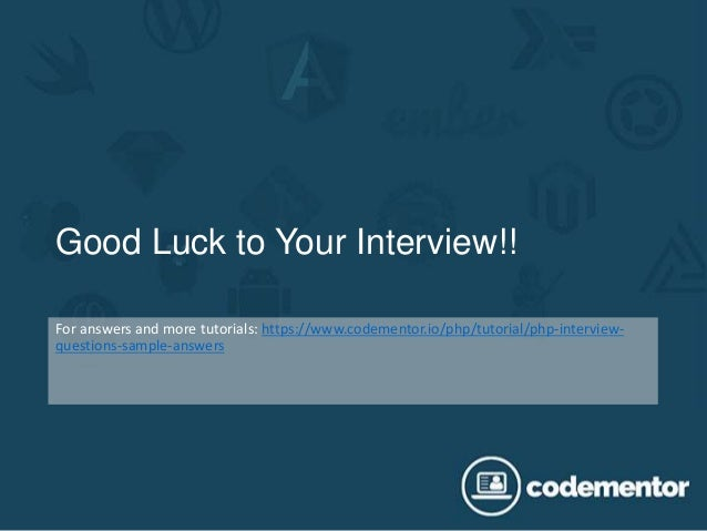 Good Luck to Your Interview!! For answers and more tutorials: https://www.codementor.io/php/tutorial/php-interview- questi...