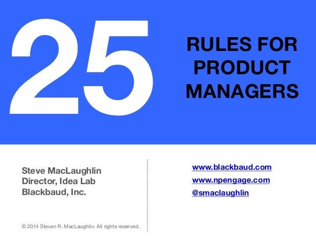 25  RULES FOR PRODUCT MANAGERS  Steve MacLaughlin Director, Idea Lab Blackbaud, Inc.  © 2014 Steven R. MacLaughlin. All ri...