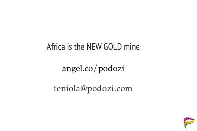 Africa is the NEW GOLD mine teniola@podozi.com angel.co/podozi