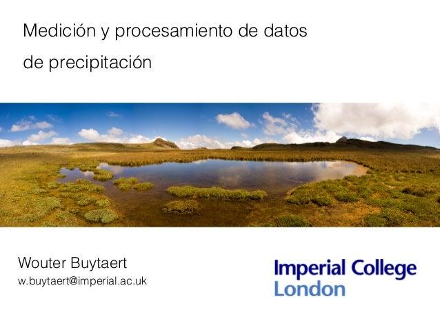 Medición y procesamiento de datos de precipitación Wouter Buytaert w.buytaert@imperial.ac.uk