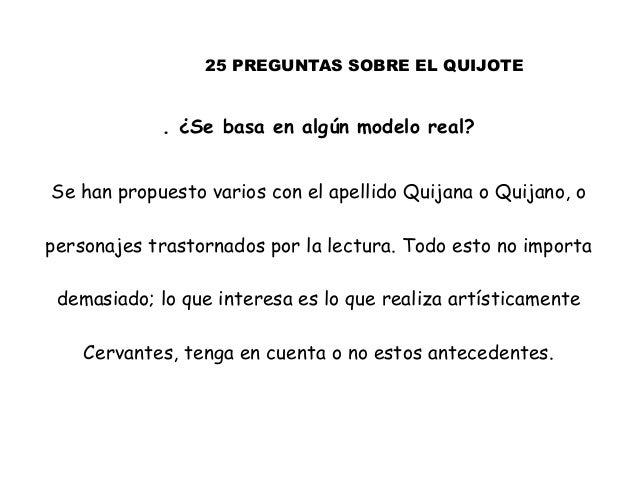 25 PREGUNTAS SOBRE EL QUIJOTE . ¿Se basa en algún modelo real? Se han propuesto varios con el apellido Quijana o Quijano, ...