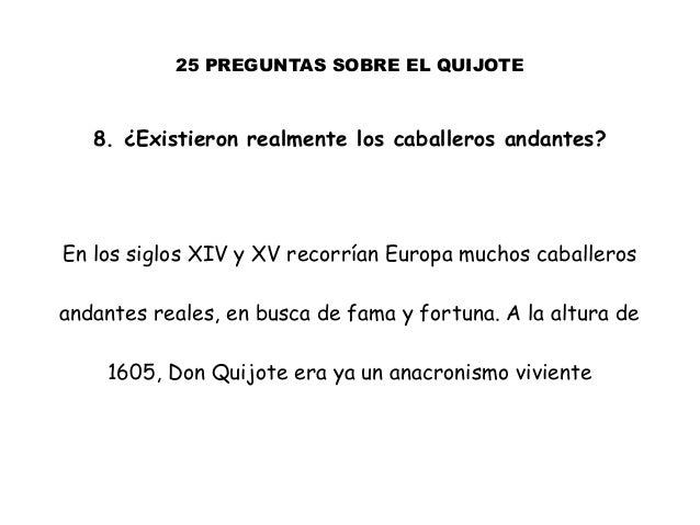 25 PREGUNTAS SOBRE EL QUIJOTE 8. ¿Existieron realmente los caballeros andantes? En los siglos XIV y XV recorrían Europa mu...