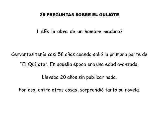 25 PREGUNTAS SOBRE EL QUIJOTE 1.¿Es la obra de un hombre maduro? Cervantes tenía casi 58 años cuando salió la primera part...