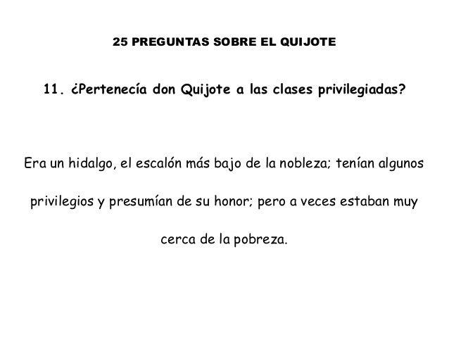 25 PREGUNTAS SOBRE EL QUIJOTE 11. ¿Pertenecía don Quijote a las clases privilegiadas? Era un hidalgo, el escalón más bajo ...