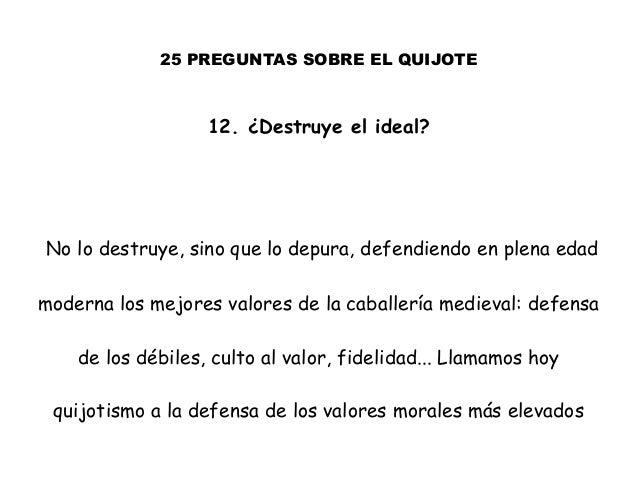 25 PREGUNTAS SOBRE EL QUIJOTE 12. ¿Destruye el ideal? No lo destruye, sino que lo depura, defendiendo en plena edad modern...