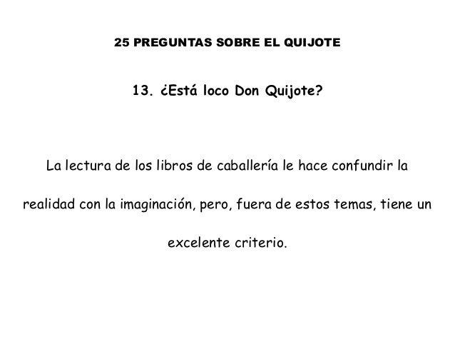 25 PREGUNTAS SOBRE EL QUIJOTE 13. ¿Está loco Don Quijote? La lectura de los libros de caballería le hace confundir la real...
